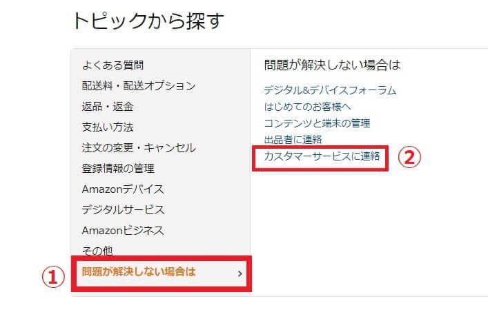 Amazon.co.jp ヘルプページ下部の「トピックから探す」から「問題が解決師な場合は」→「カスタマーサービスに連絡」の順に選択